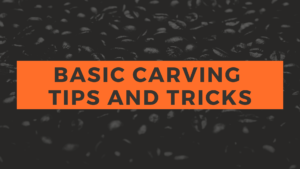 BASIC CARVING TIPS AND TRICKS
